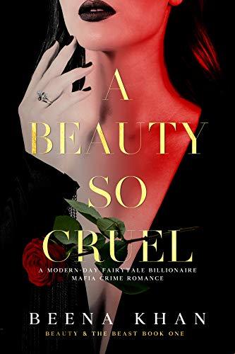 A Beauty So Cruel: A Dark Hostage Mafia Romance: A Modern Day Beauty & The Beast Billionaire Fairytale by [Beena Khan]