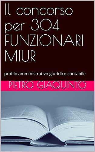 Il concorso per 304 FUNZIONARI MIUR: profilo amministrativo giuridico contabile (Corsi e Concorsi STUDIOPIGI Vol. 36)
