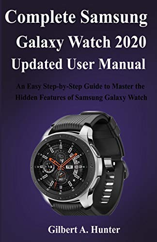 Complete Samsung Galaxy Watch 2020 Updated User Manual: An Easy Step-by-Step Guide to Master the Hidden Features of Samsung Galaxy Watch