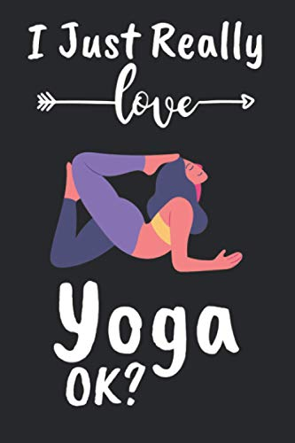 I just really love yoga ok?: yoga Notebook Journal | Perfect Blank Lined Composition Notebook for Journaling & Writing - Gratitude & Reflection | Gift For Girls, Boys, Man & Woman