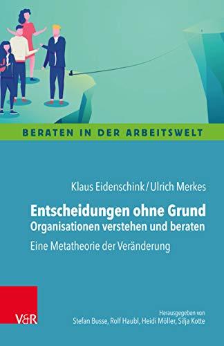 Entscheidungen ohne Grund – Organisationen verstehen und beraten: Eine Metatheorie der Veränderung (Beraten in der Arbeitswelt)