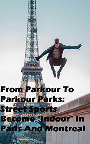 """From Parkour To Parkour Parks: Street Sports Become """"indoor"""" in Paris And Montreal (English Edition)"""