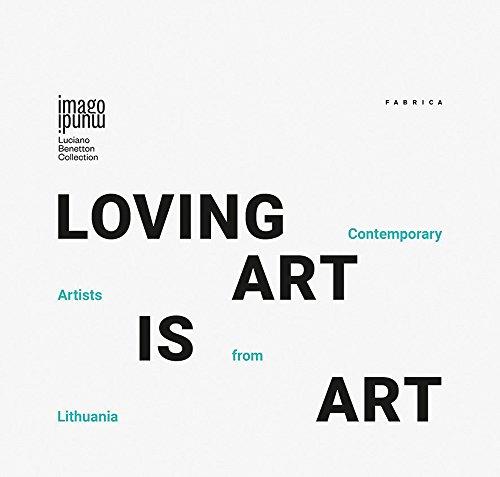 Loving art is art. Contemporary artists from Lithuania. Ediz. inglese, italiana e lituana (Imago mundi. Luciano Benetton Collection)