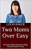Two Moms Over Easy: An Erotic Body Expansion/Egg Transformation Story