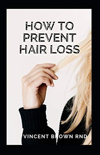 HOW TO PREVENT HAIR LOSS: The Ultimate Guide To Preventing And Treating Hair Loss