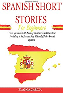 Spanish Short Stories for Beginners: Learn Spanish with 20 Amazing Short Stories and Grow Your Vocabulary in the Funniest ...