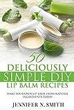 Lip Balm: 50 Deliciously Simple DIY Lip Balm Recipes: Make Your Own Lip Balm From Natural...