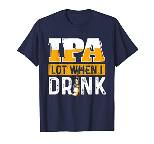 IPA Lot When I Drink - Funny Beer Lover Gift T-Shirt