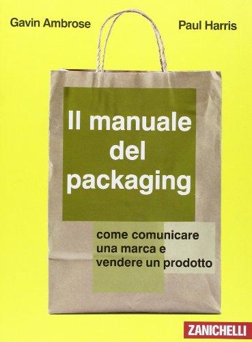 Il manuale del packaging. Come comunicare un marchio e vendere un prodotto