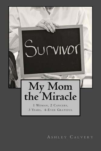 My Mom the Miracle: 1 Woman, 2 Cancers, 3 Years, 4-Ever Grateful
