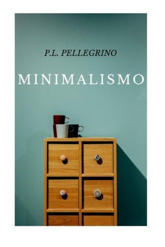 Minimalismo: vivere meglio spendendo meno, ritrovare il tempo e lo spazio perduti, crearsi una vita minimalista zen, lavorare meno e tornare felici come un bambino