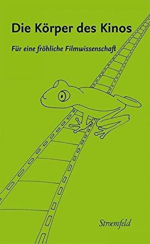 Die Körper des Kinos. Für eine fröhliche Filmwissenschaft: Annette Brauerhoch zum 60. Geburtstag