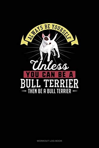 Always Be Yourself Unless You Can Be A Bull Terrier Then Be A Bull Terrier: Workout Log Book