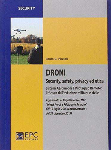 Droni. Security, safety, privacy ed etica. Sistemi aeromobili a pilotaggio remoto: il futuro dell'aviazione militare e civile