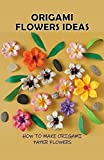 Origami Flowers Ideas: How To Make Origami Paper Flowers: How Do You Make An Easy Origami Rose Out Of Paper? (English Edition)