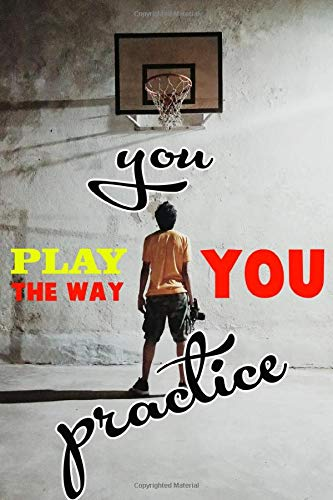 """You play the way you practise: 120 blank lined pages size 6"""" x 9"""" Ideal gift for basketball lovers"""