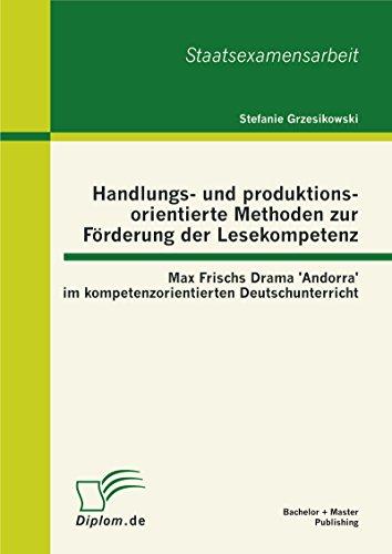 Handlungs- und produktionsorientierte Methoden zur Förderung der Lesekompetenz: Max Frischs Drama 'Andorra' im kompetenzorientierten Deutschunterricht