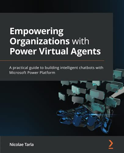 Empowering Organizations with Power Virtual Agents: A practical guide to building intelligent chatbots with Microsoft Power Platform