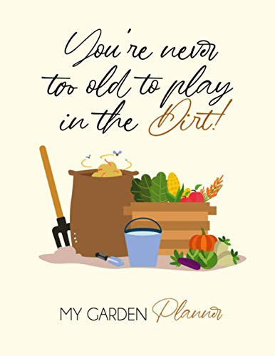 You're never too old to play in the dirt! My Garden Planner: The Gardener's Ultimate Log book - One year Undated Record keeper to Plan (Geat Keepsake/gift idea for garden lovers)
