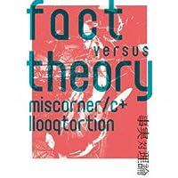fact versus theory ~事実 対 理論~ (ファクト・ヴァーサス・セオリー)