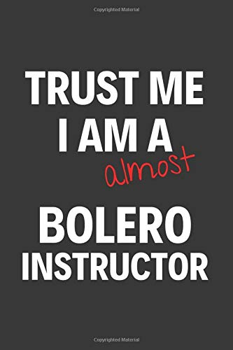 Trust Me I Am Almost A Bolero Instructor: Inspirational Motivational Funny Gag Notebook Journal Composition Positive Energy 120 Lined Pages For Bolero Instructors