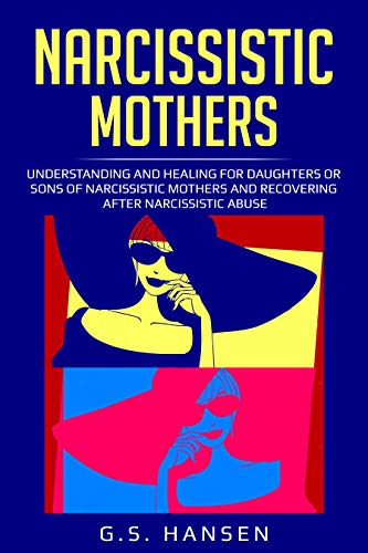 NARCISSISTIC MOTHERS: UNDERSTANDING AND HEALING FOR DAUGHTERS OR SONS OF NARCISSISTIC MOTHERS AND RECOVERING AFTER NARCISSISTIC ABUSE (English Edition)