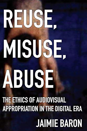 Compare Textbook Prices for Reuse, Misuse, Abuse: The Ethics of Audiovisual Appropriation in the Digital Era  ISBN 9780813599267 by Baron, Jaimie