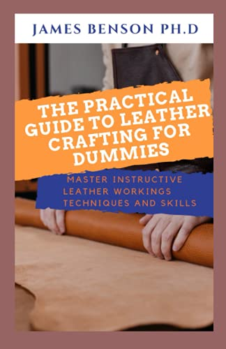 The Practical Guide To Leather Crafting For Dummies: Master Instructive Leather Workings Techniques And Skills