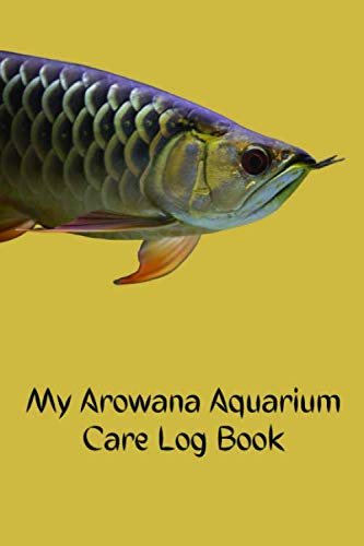 My Arowana Aquarium Care Log Book: Fish Keeper Maintenance Tracker Notebook For All Your Arowana Aquarium Needs. Great For Logging Water Testing, Water Changes, And Overall Fish Observations.