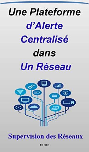 Une Plateforme d'Alerte Centralisé dans un Réseau: Supervision des Réseau, protocole SNMP, Fonctionnement OpenNMS , ( Évènement . Alarmes . Outages ) (French Edition)