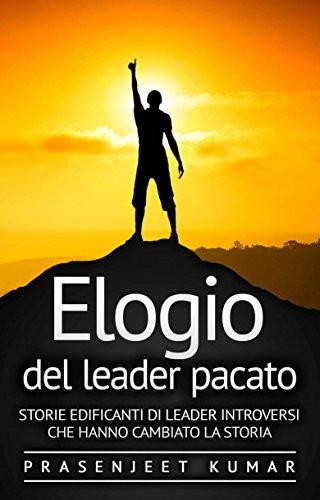 Elogio del leader pacato: Storie edificanti di leader introversi che hanno cambiato la storia