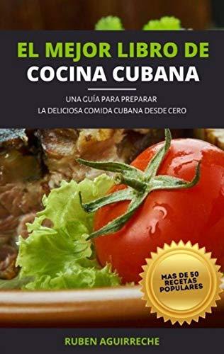 El Mejor Libro de Cocina Cubana: Una Guía para preparar la deliciosa Comida Cubana desde cero