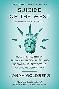 Suicide of the West: How the Rebirth of Tribalism, Populism, Nationalism, and Identity Politics Is Destroying American Democracy by [Jonah Goldberg]