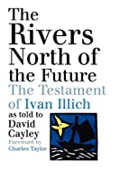 The Rivers North of the Future: The Testament of Ivan Illich