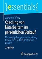 Coaching von Mitarbeitern im persoenlichen Verkauf: Nachhaltige Kompetenzentwicklung fuer den Face-to-Face-Kontakt mit Kunden (essentials)