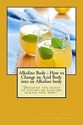 [Alkaline Body - How to Change an Acid Body into an Alkaline body: Discover the secret of having an alkaline disease free body.] [By: Silva, Rudy Silva] [January, 2014]