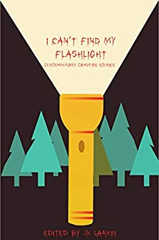 I Can't Find My Flashlight: Contemporary Campfire Stories by [JK Larkin]