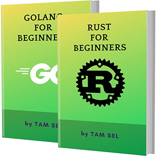 RUST AND GOLANG FOR BEGINNERS: 2 BOOKS IN 1 – Learn Coding Fast! RUST AND GOLANG Crash Course, A QuickStart Guide, Tutorial Book by Program Examples, In Easy Steps! Front Cover
