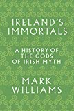 Ireland s Immortals: A History of the Gods of Irish Myth