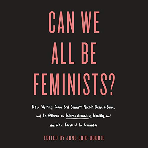 Can We All Be Feminists?     New Writing from Brit Bennett, Nicole Dennis-Benn, and 15 Others on Intersectionality, Identity, and the Way Forward for Feminism              By:                                                                                                                                 June Eric-Udorie - editor                               Narrated by:                                                                                                                                 full cast                      Length: 9 hrs and 11 mins     4 ratings     Overall 3.5