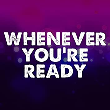 Whenever You're Ready