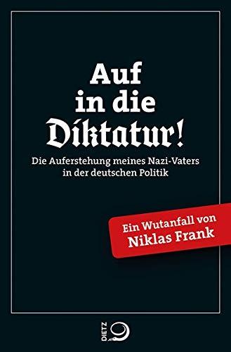 Auf in die Diktatur!: Die Auferstehung meines Nazi-Vaters in der deutschen Gesellschaft.