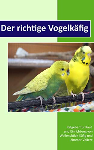 Der richtige Vogelkäfig: Ratgeber für Kauf und Einrichtung von Wellensittich-Käfig und Zimmer-Voliere