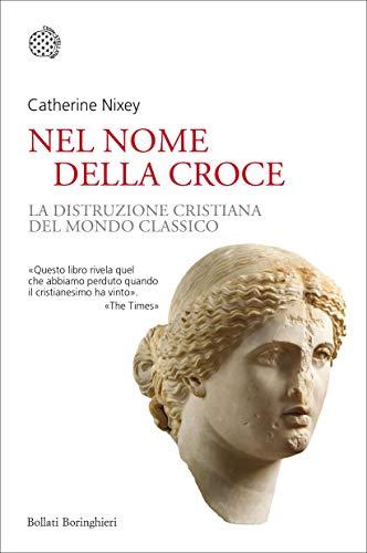 Nel nome della croce: La distruzione cristiana del mondo classico