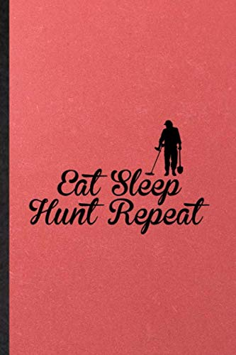 Eat Sleep Hunt Repeat: Lined Notebook For Treasure Hunting. Novelty Ruled Journal For Archeologist Historian. Unique Student Teacher Blank Composition Planner Great For Home School Office Writing