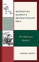 Retrieving Darwin's Revolutionary Idea: The Reluctant Radical