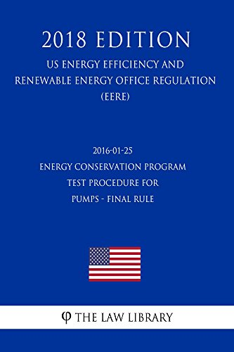 2016-01-25 Energy Conservation Program - Test Procedure for Pumps - Final rule (US Energy Efficiency and Renewable Energy Office Regulation) (EERE) (2018 Edition) (English Edition)