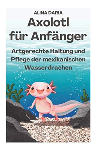 Axolotl für Anfänger - Artgerechte Haltung und Pflege der...