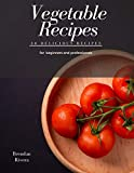 Vegetable Recipes: 30 delicious recipes for beginners and professionals