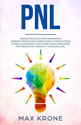 PNL: Libro de psicología para principiantes - Aprende comunicación, manipulación y fuerza interior - Cambia la conciencia y mentalida con el reencuadre ... través de la PNL (Psicología General nº 4)